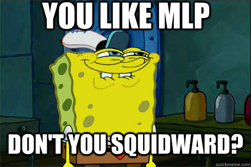 You like MLP  don't you squidward?