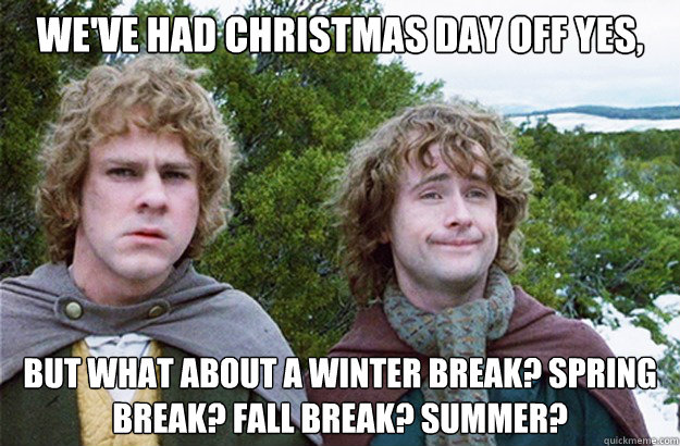 we've had Christmas Day off yes, but what about a winter break? spring break? fall break? summer? - we've had Christmas Day off yes, but what about a winter break? spring break? fall break? summer?  Second breakfast