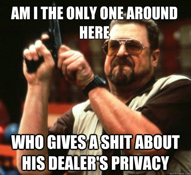 Am I the only one around here who gives a shit about his dealer's privacy