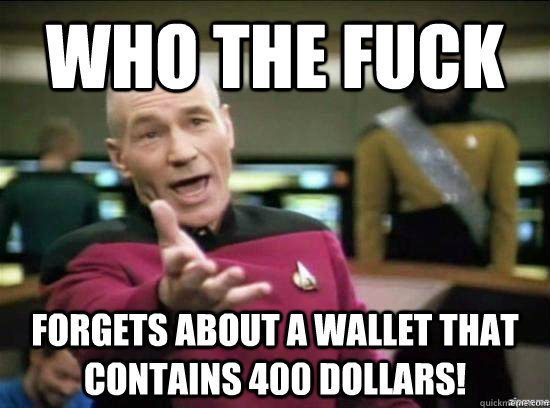 Who the fuck Forgets about a wallet that contains 400 dollars! - Who the fuck Forgets about a wallet that contains 400 dollars!  Annoyed Picard HD