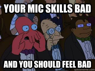 Your mic skills bad and you should feel bad - Your mic skills bad and you should feel bad  Bad Zoidberg