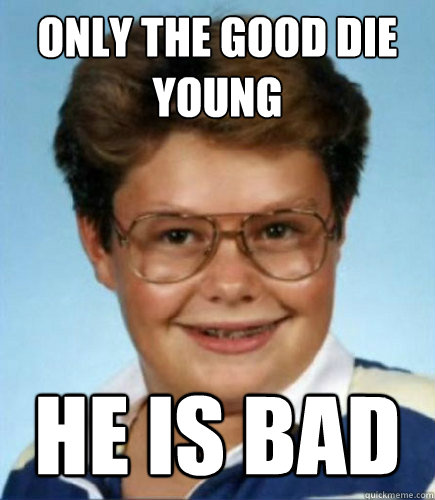 only the good die young he is bad  Lucky Larry