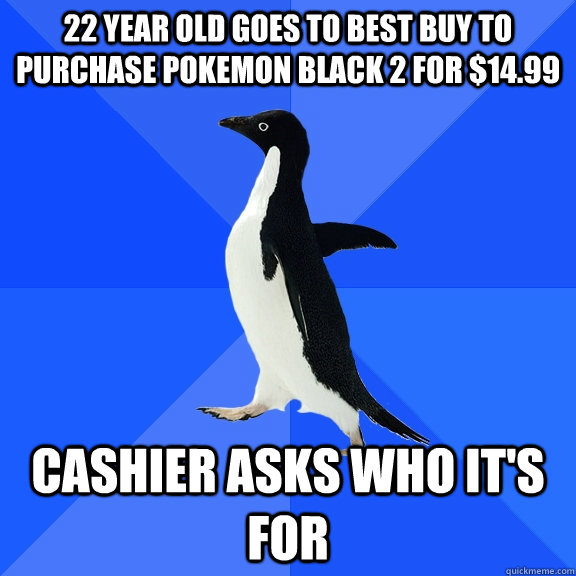 22 year old Goes to best buy to purchase Pokemon Black 2 for $14.99 Cashier asks who it's for  - 22 year old Goes to best buy to purchase Pokemon Black 2 for $14.99 Cashier asks who it's for   Socially Awkward Penguin