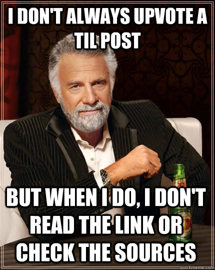 I Dont Always Upvote A Til Post But When I Do I Dont Read The