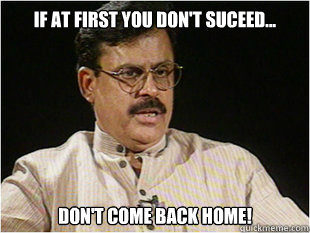 if at First you Don't suceed... Don't come back Home!  Indian Dad