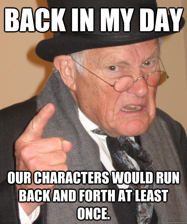 back in my day Our characters would run back and forth at least once. - back in my day Our characters would run back and forth at least once.  back in my day