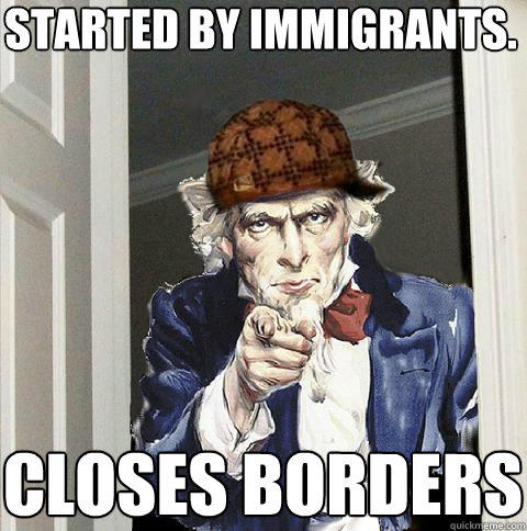 started by immigrants. closes borders - started by immigrants. closes borders  Scumbag Uncle Sam