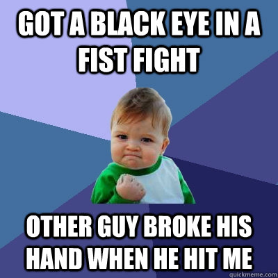 Got a black eye in a fist fight other guy broke his hand when he hit me - Got a black eye in a fist fight other guy broke his hand when he hit me  Success Kid