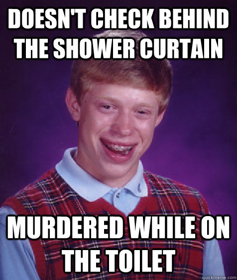 Doesn't check behind the shower curtain murdered while on the toilet - Doesn't check behind the shower curtain murdered while on the toilet  Bad Luck Brian