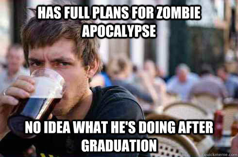 Has full plans for zombie apocalypse No idea what he's doing after graduation - Has full plans for zombie apocalypse No idea what he's doing after graduation  Lazy College Senior