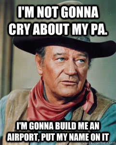 I'm not gonna cry about my pa.  I'm gonna build me an airport, put my name on it  John Wayne