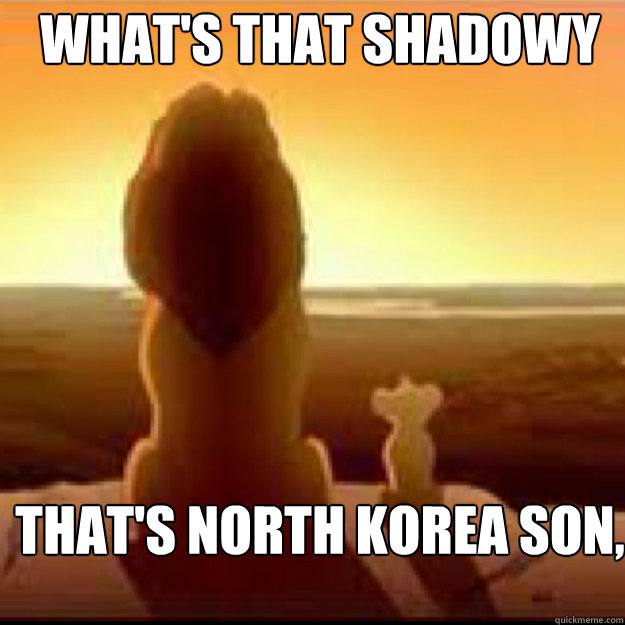 WHAT'S THAT SHADOWY PLACE DAD? THAT'S NORTH KOREA SON, YOU MUST NEVER GO THERE