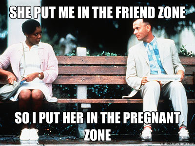 She Put me in the friend zone so I put her in the pregnant zone - She Put me in the friend zone so I put her in the pregnant zone  Forrest Gump