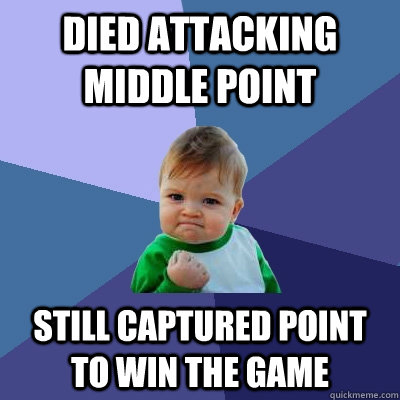 Died attacking middle point Still captured point to win the game - Died attacking middle point Still captured point to win the game  Success Kid