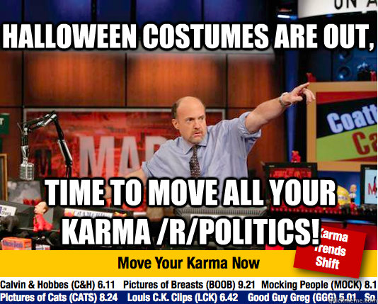 Halloween costumes are out, time to move all your karma /r/politics!  Mad Karma with Jim Cramer