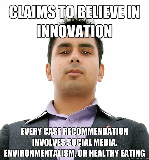 claims to believe in innovation every case recommendation involves social media, environmentalism, or healthy eating  Business School Student