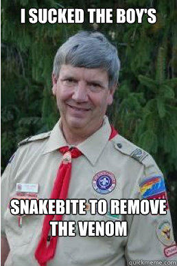 I sucked the boy's Snakebite to remove the venom - I sucked the boy's Snakebite to remove the venom  Harmless Scout Leader