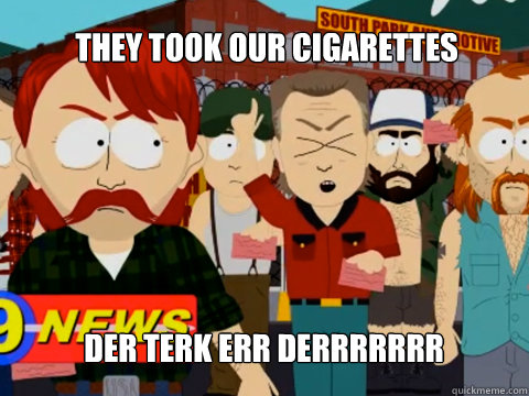 THEY TOOK OUR CIGARETTES DER TERK ERR DERRRRRRR - THEY TOOK OUR CIGARETTES DER TERK ERR DERRRRRRR  Misc