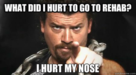 What did I hurt to go to rehab? I hurt my nose - What did I hurt to go to rehab? I hurt my nose  kenny powers