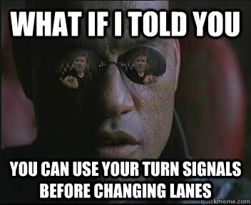 What if i told you You can use your turn signals before changing lanes