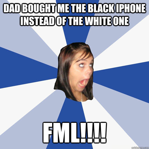 dad bought me the black iphone instead of the white one fml!!!! - dad bought me the black iphone instead of the white one fml!!!!  Annoying Facebook Girl