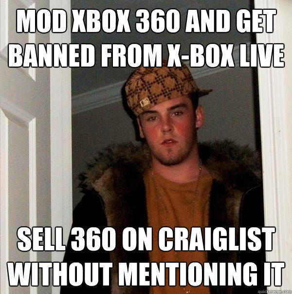 Mod XBOX 360 and get banned from X-Box Live Sell 360 on Craiglist without mentioning it - Mod XBOX 360 and get banned from X-Box Live Sell 360 on Craiglist without mentioning it  Scumbag Steve