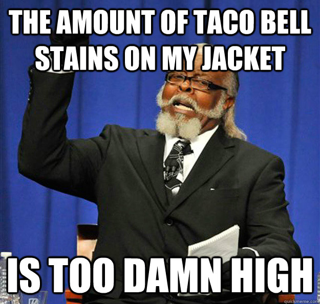 The amount of taco bell stains on my jacket Is too damn high - The amount of taco bell stains on my jacket Is too damn high  Jimmy McMillan
