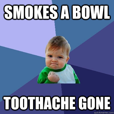 Smokes a bowl toothache gone - Smokes a bowl toothache gone  Success Kid
