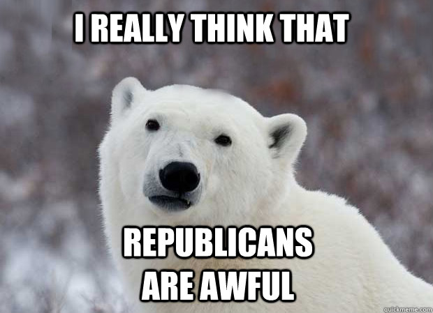 i really think that  republicans are awful - i really think that  republicans are awful  Misc