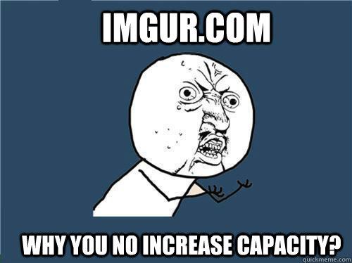 imgur.com Why you no increase capacity?