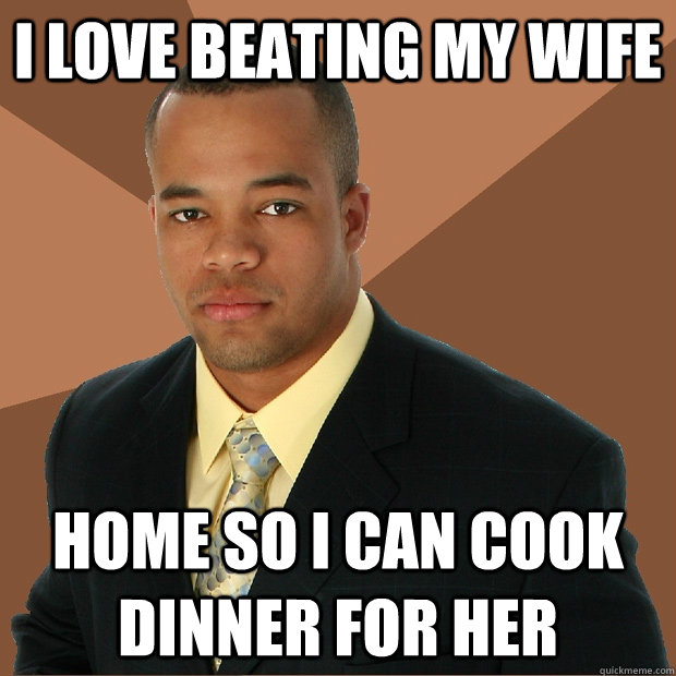 I love beating my wife home so I can cook dinner for her - I love beating my wife home so I can cook dinner for her  Successful Black Man