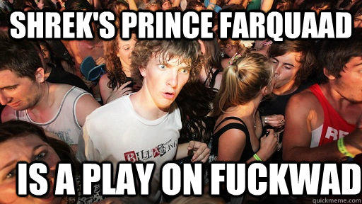 Shrek's Prince Farquaad Is a play on fuckwad - Shrek's Prince Farquaad Is a play on fuckwad  Sudden Clarity Clarence