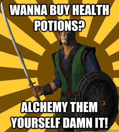Wanna buy health potions? Alchemy them yourself damn it!