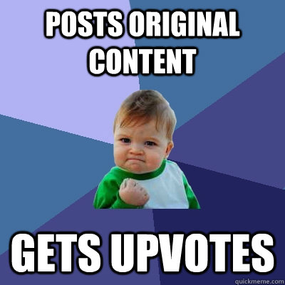 Posts original content gets upvotes - Posts original content gets upvotes  Success Kid