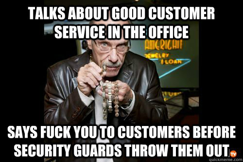 Talks about good customer service in the office Says FUck you to customers before security guards throw them out - Talks about good customer service in the office Says FUck you to customers before security guards throw them out  Hardcore Pawn