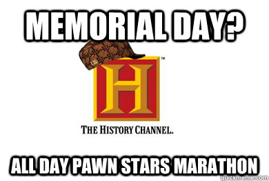 memorial day? all day pawn stars marathon