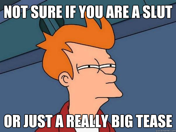 Not sure if you are a slut Or just a really big tease - Not sure if you are a slut Or just a really big tease  Futurama Fry