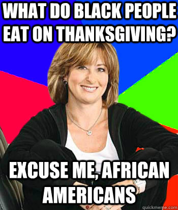 What do black people eat on thanksgiving? excuse me, african americans - What do black people eat on thanksgiving? excuse me, african americans  Sheltering Suburban Mom