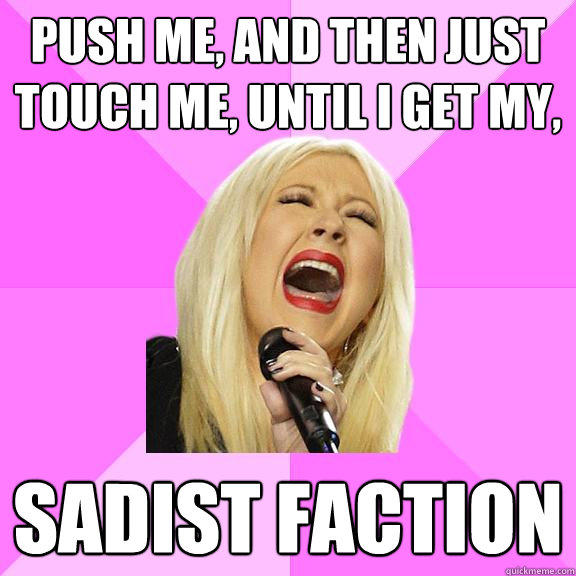 push me, and then just touch me, until i get my, sadist faction  Wrong Lyrics Christina