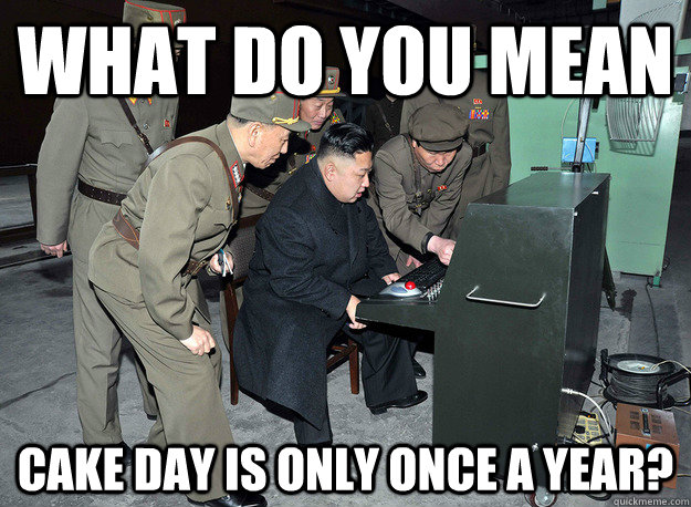 What do you mean cake day is only once a year? - What do you mean cake day is only once a year?  kim jong un