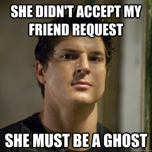 she didn't accept my friend request she must be a ghost