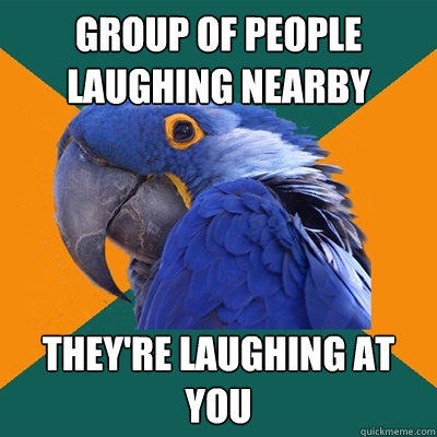 GROUP OF PEOPLE LAUGHING NEARBY THEY'RE LAUGHING AT YOU - GROUP OF PEOPLE LAUGHING NEARBY THEY'RE LAUGHING AT YOU  Paranoid Parrot