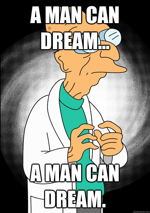 A man can dream... a man can dream. - A man can dream... a man can dream.  Professor Farnsworth