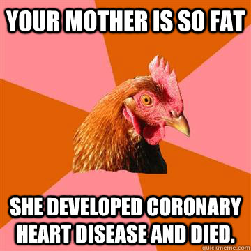 Your mother is so fat She developed Coronary heart disease and died. - Your mother is so fat She developed Coronary heart disease and died.  Anti-Joke Chicken