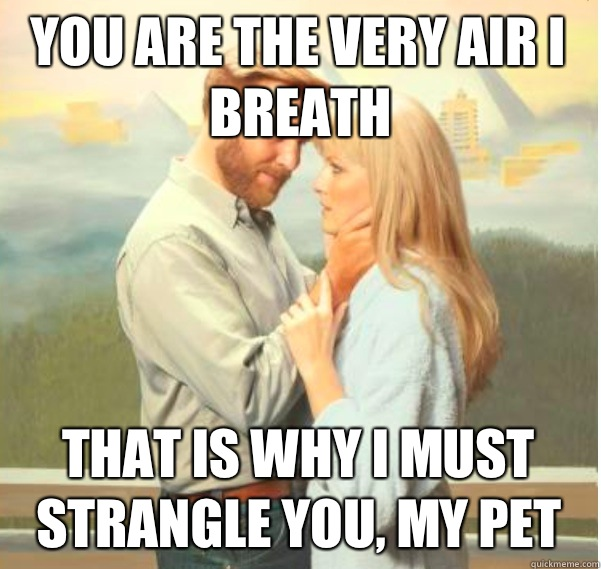 You are the very air I breath That is why I must strangle you, my pet