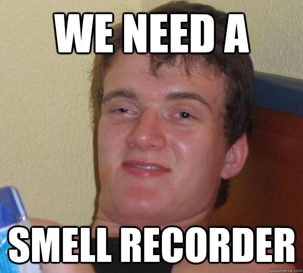 We need A Smell Recorder - We need A Smell Recorder  10 Guy