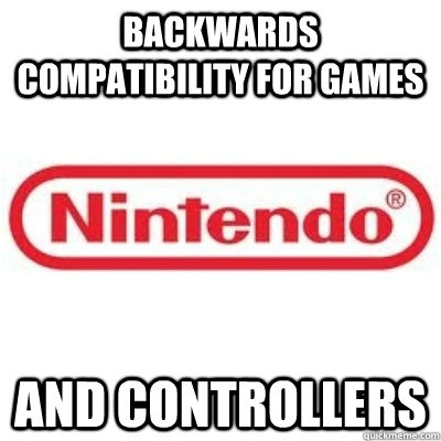 Backwards compatibility for games and controllers - Backwards compatibility for games and controllers  GOOD GUY NINTENDO