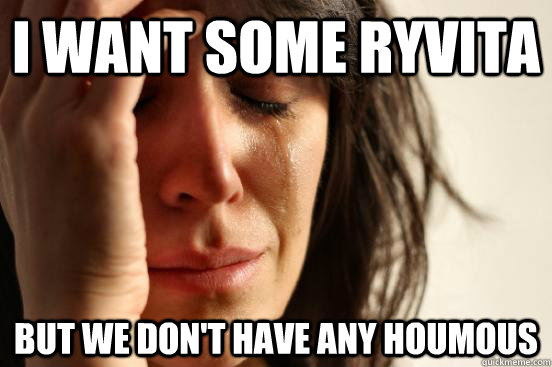 I want some ryvita but we don't have any houmous - I want some ryvita but we don't have any houmous  First World Problems