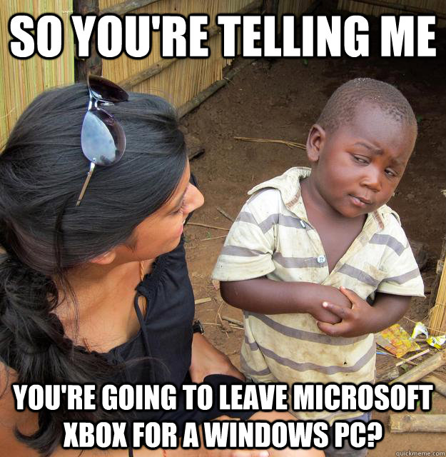 So you're telling me You're going to leave Microsoft Xbox for a Windows PC? - So you're telling me You're going to leave Microsoft Xbox for a Windows PC?  Skeptical Third World Child