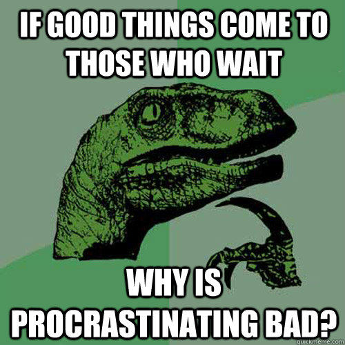 If good things come to those who wait  why is procrastinating bad? - If good things come to those who wait  why is procrastinating bad?  Philosoraptor